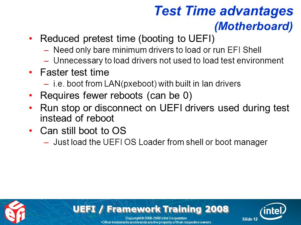 UEFI / Framework Training 2008 Slide 12 Copyright © 2006-2008 Intel Corporation Other trademarks and brands are the property of their respective owners Test Time advantages (Motherboard) Reduced pretest time (booting to UEFI) –Need only bare minimum drivers to load or run EFI Shell –Unnecessary to load drivers not used to load test environment Faster test time –i.e.