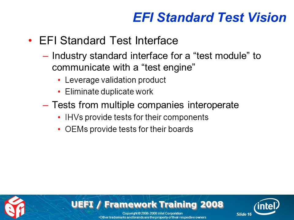 UEFI / Framework Training 2008 Slide 16 Copyright © 2006-2008 Intel Corporation Other trademarks and brands are the property of their respective owners EFI Standard Test Vision EFI Standard Test Interface –Industry standard interface for a test module to communicate with a test engine Leverage validation product Eliminate duplicate work –Tests from multiple companies interoperate IHVs provide tests for their components OEMs provide tests for their boards