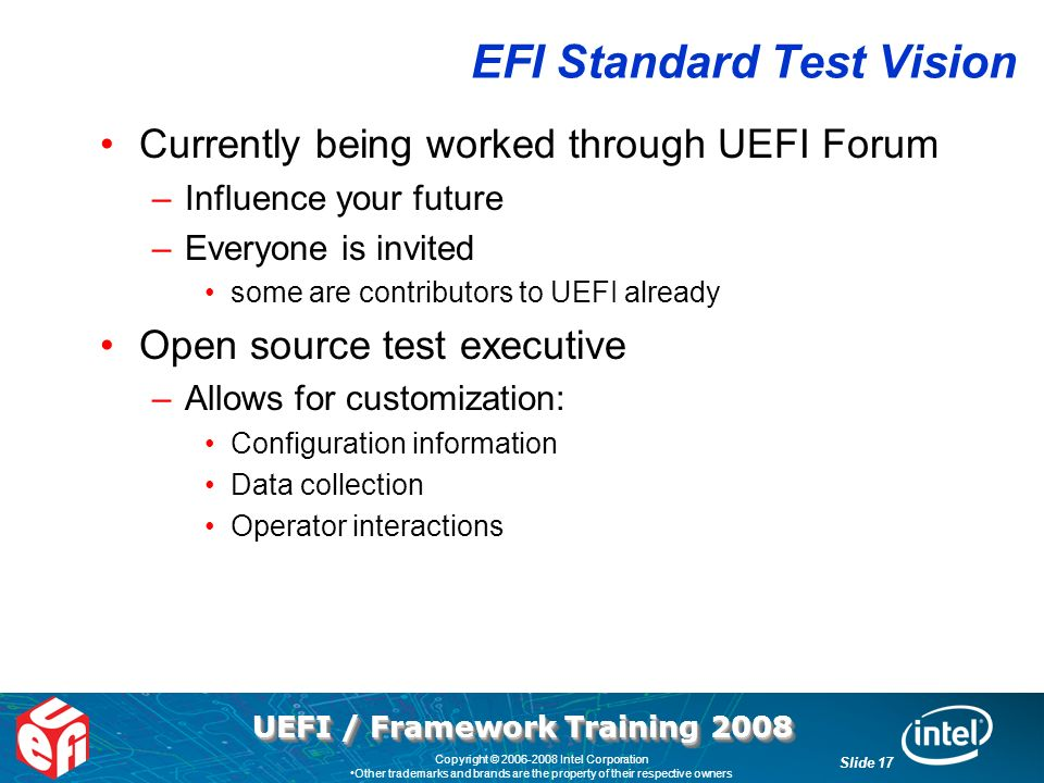UEFI / Framework Training 2008 Slide 17 Copyright © 2006-2008 Intel Corporation Other trademarks and brands are the property of their respective owners EFI Standard Test Vision Currently being worked through UEFI Forum –Influence your future –Everyone is invited some are contributors to UEFI already Open source test executive –Allows for customization: Configuration information Data collection Operator interactions