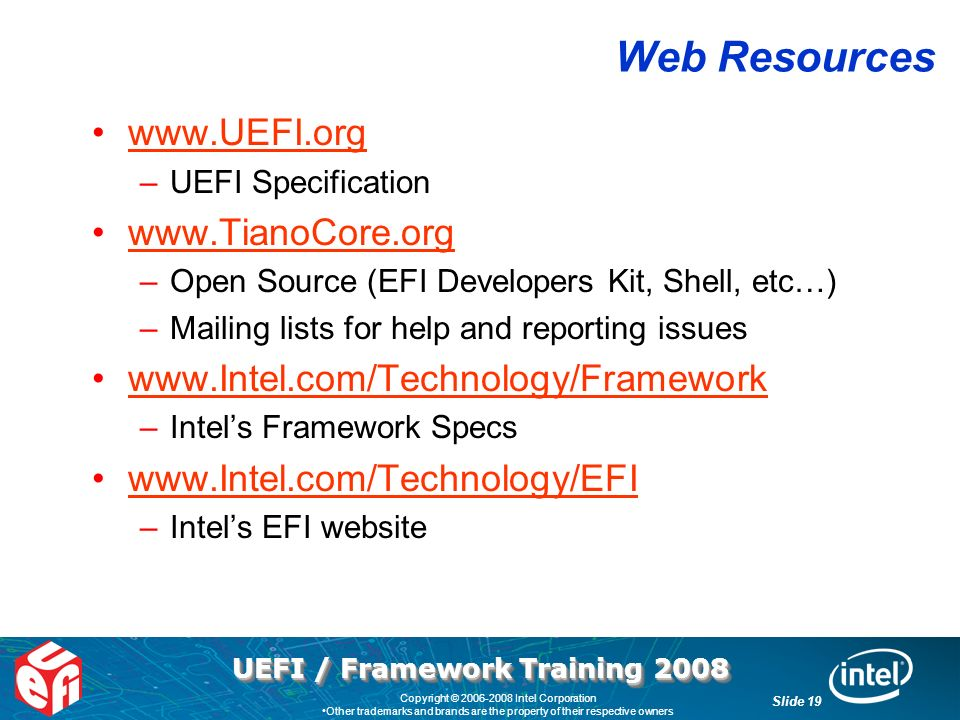 UEFI / Framework Training 2008 Slide 19 Copyright © 2006-2008 Intel Corporation Other trademarks and brands are the property of their respective owners Web Resources www.UEFI.org –UEFI Specification www.TianoCore.org –Open Source (EFI Developers Kit, Shell, etc…) –Mailing lists for help and reporting issues www.Intel.com/Technology/Framework –Intels Framework Specs www.Intel.com/Technology/EFI –Intels EFI website