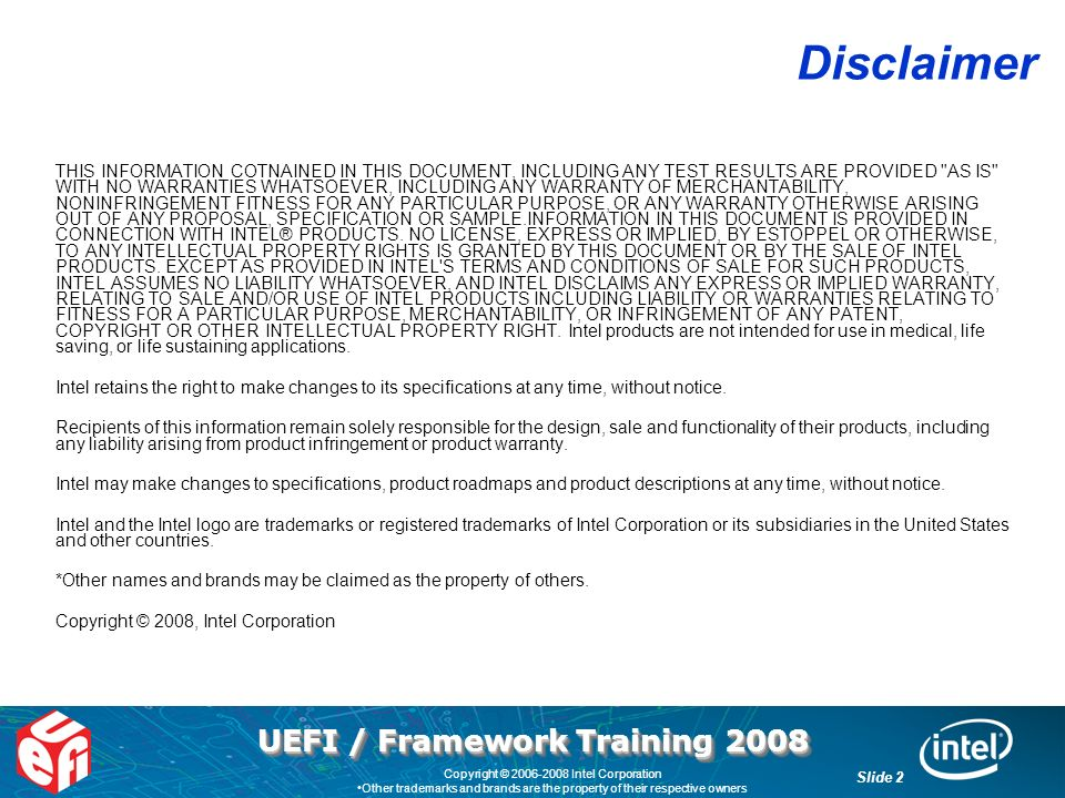 UEFI / Framework Training 2008 Slide 2 Copyright © 2006-2008 Intel Corporation Other trademarks and brands are the property of their respective owners Disclaimer THIS INFORMATION COTNAINED IN THIS DOCUMENT, INCLUDING ANY TEST RESULTS ARE PROVIDED AS IS WITH NO WARRANTIES WHATSOEVER, INCLUDING ANY WARRANTY OF MERCHANTABILITY, NONINFRINGEMENT FITNESS FOR ANY PARTICULAR PURPOSE, OR ANY WARRANTY OTHERWISE ARISING OUT OF ANY PROPOSAL, SPECIFICATION OR SAMPLE.INFORMATION IN THIS DOCUMENT IS PROVIDED IN CONNECTION WITH INTEL® PRODUCTS.