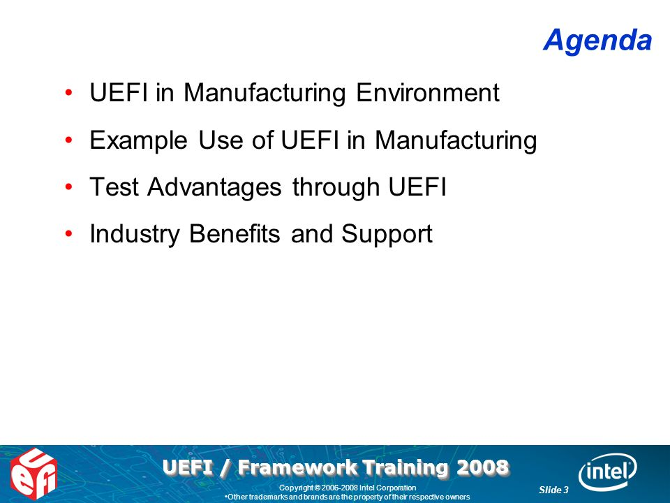 UEFI / Framework Training 2008 Slide 3 Copyright © Intel Corporation Other trademarks and brands are the property of their respective owners Agenda UEFI in Manufacturing Environment Example Use of UEFI in Manufacturing Test Advantages through UEFI Industry Benefits and Support