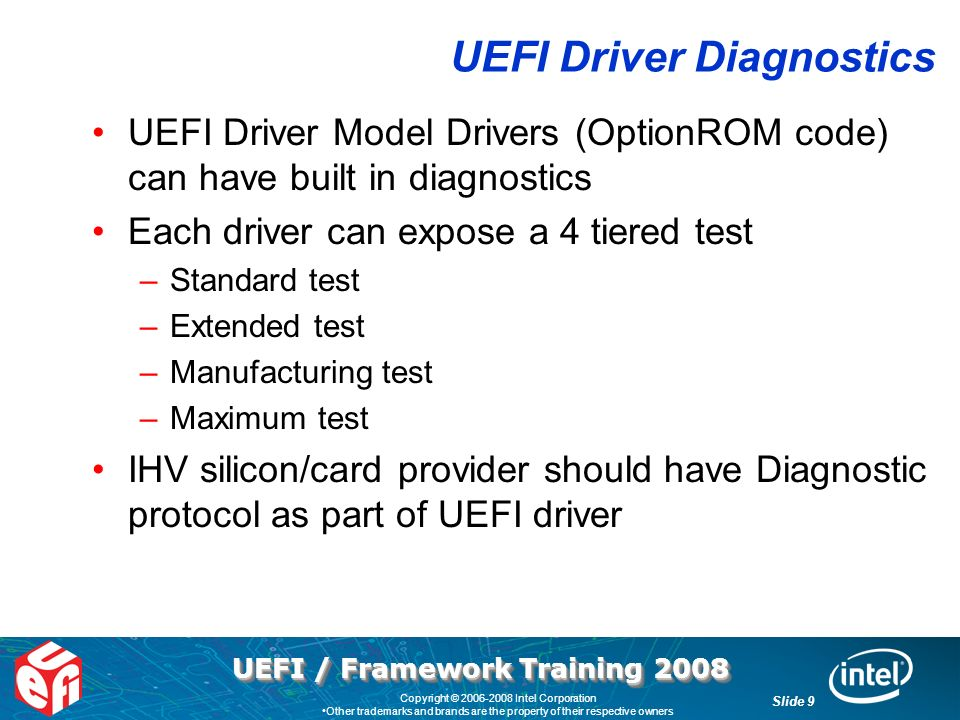UEFI / Framework Training 2008 Slide 9 Copyright © 2006-2008 Intel Corporation Other trademarks and brands are the property of their respective owners UEFI Driver Diagnostics UEFI Driver Model Drivers (OptionROM code) can have built in diagnostics Each driver can expose a 4 tiered test –Standard test –Extended test –Manufacturing test –Maximum test IHV silicon/card provider should have Diagnostic protocol as part of UEFI driver