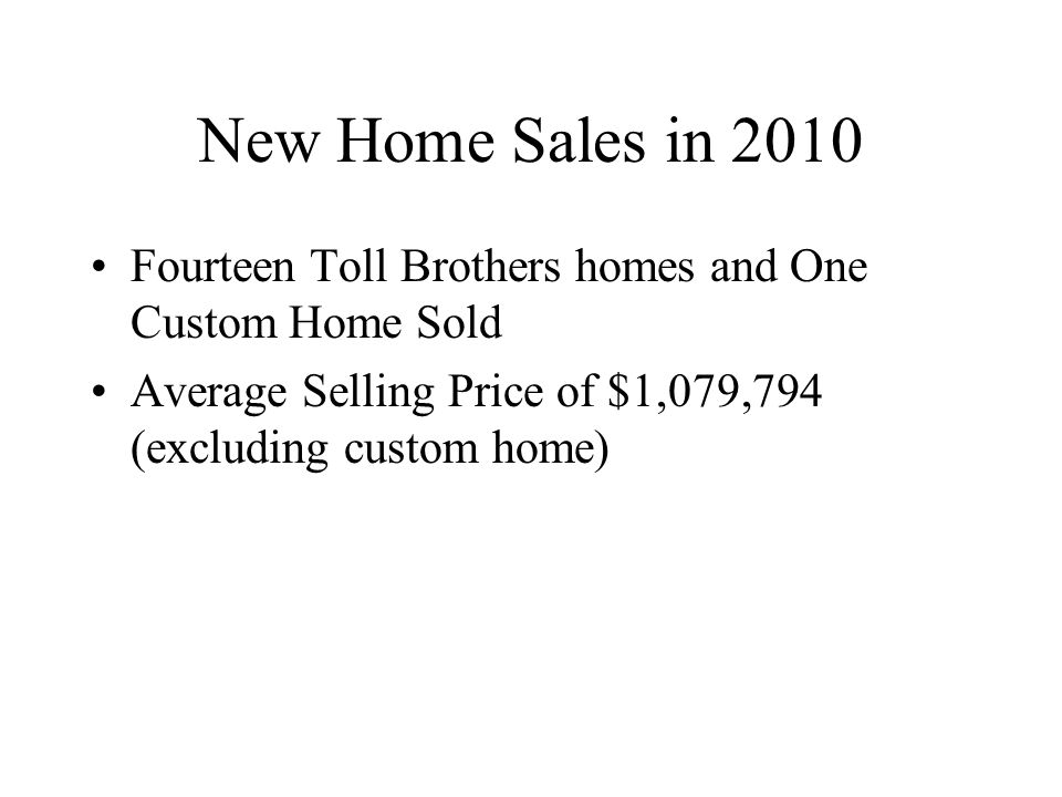 New Home Sales in 2010 Fourteen Toll Brothers homes and One Custom Home Sold Average Selling Price of $1,079,794 (excluding custom home)