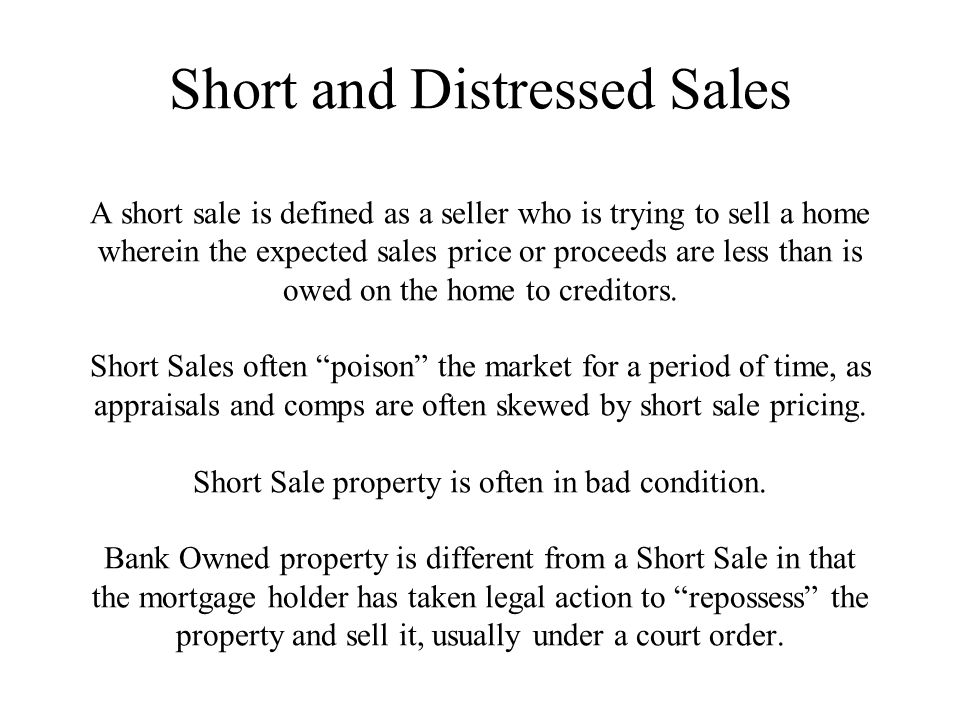 Short and Distressed Sales A short sale is defined as a seller who is trying to sell a home wherein the expected sales price or proceeds are less than is owed on the home to creditors.