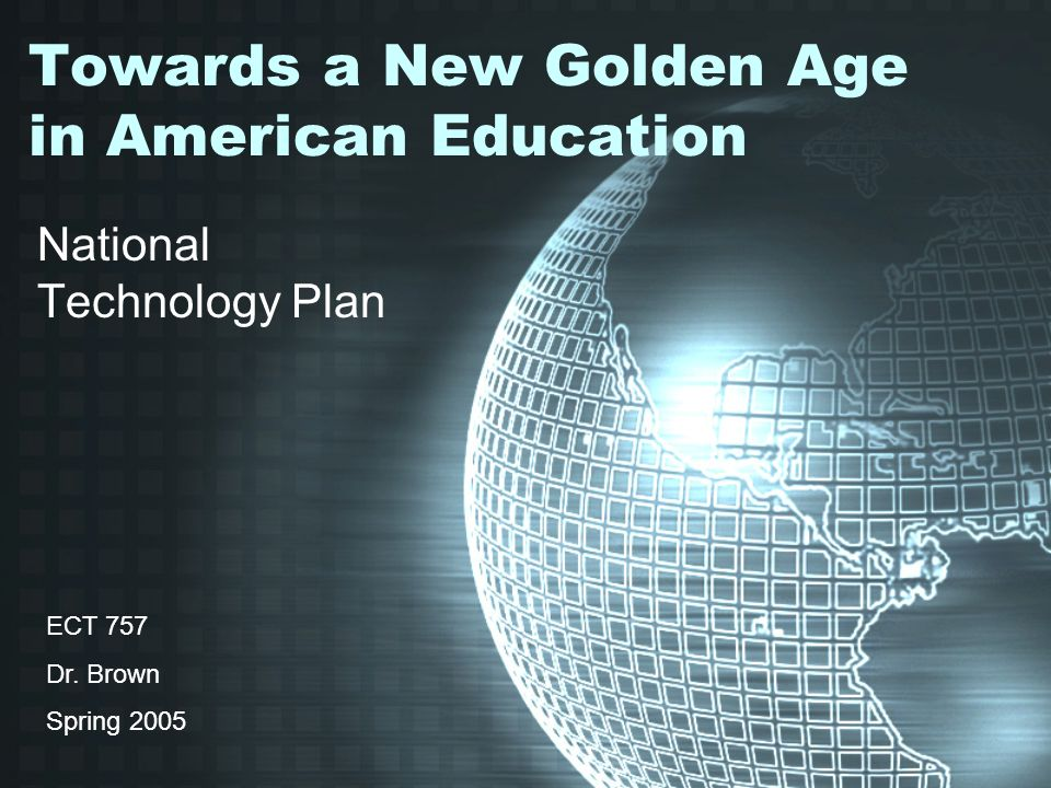 Towards a New Golden Age in American Education National Technology Plan ECT 757 Dr.