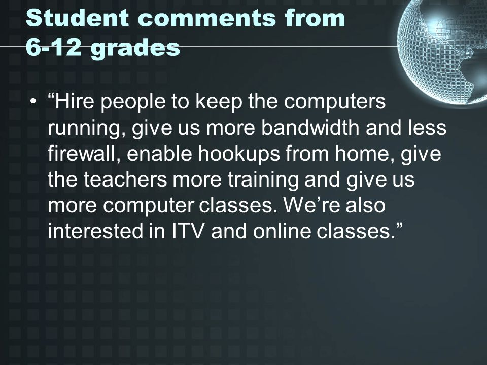 Student comments from 6-12 grades Hire people to keep the computers running, give us more bandwidth and less firewall, enable hookups from home, give the teachers more training and give us more computer classes.