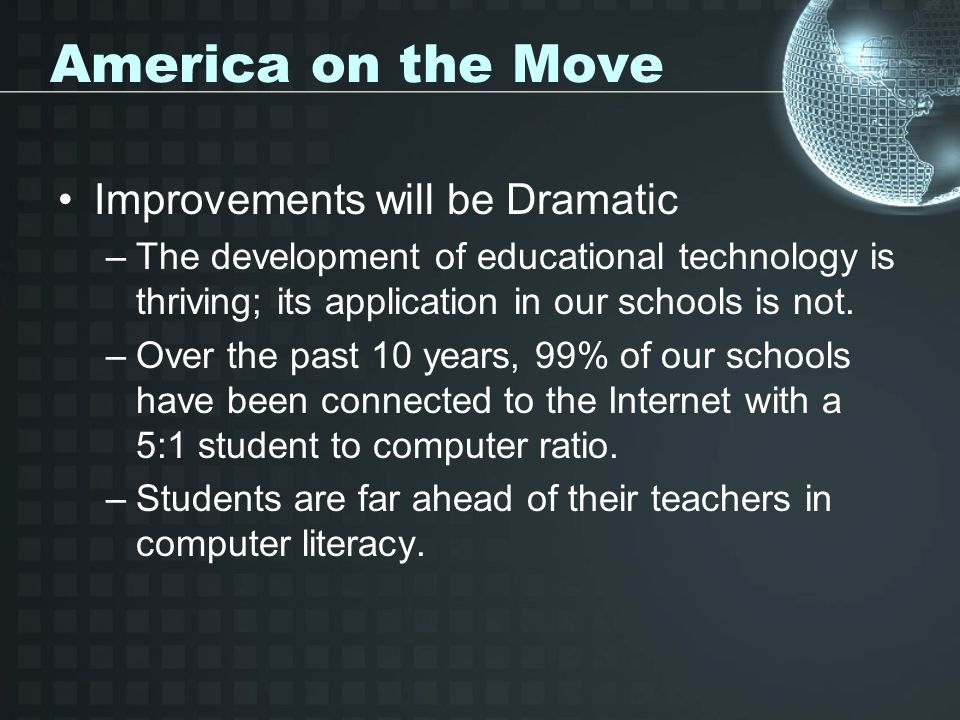 America on the Move Improvements will be Dramatic –The development of educational technology is thriving; its application in our schools is not. –Over