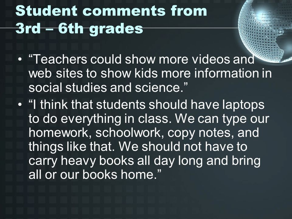 Student comments from 3rd – 6th grades Teachers could show more videos and web sites to show kids more information in social studies and science.