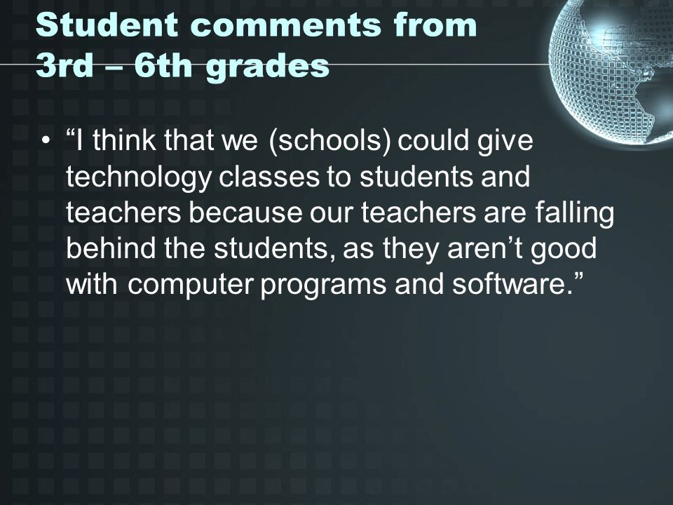 Student comments from 3rd – 6th grades I think that we (schools) could give technology classes to students and teachers because our teachers are falling behind the students, as they arent good with computer programs and software.