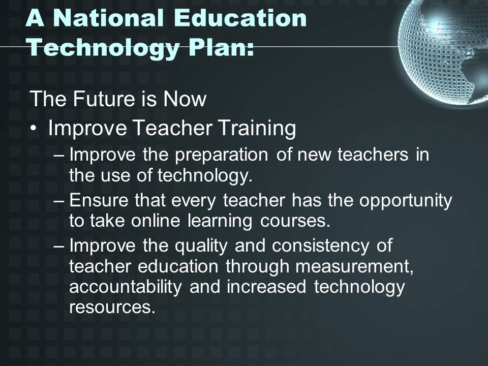 A National Education Technology Plan: The Future is Now Improve Teacher Training –Improve the preparation of new teachers in the use of technology. –E
