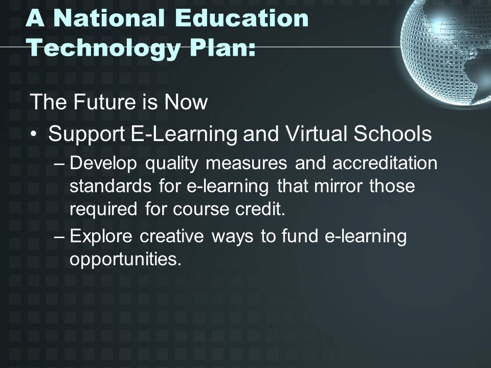 A National Education Technology Plan: The Future is Now Support E-Learning and Virtual Schools –Develop quality measures and accreditation standards for e-learning that mirror those required for course credit.