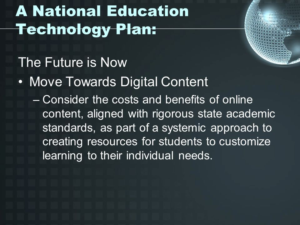 A National Education Technology Plan: The Future is Now Move Towards Digital Content –Consider the costs and benefits of online content, aligned with rigorous state academic standards, as part of a systemic approach to creating resources for students to customize learning to their individual needs.