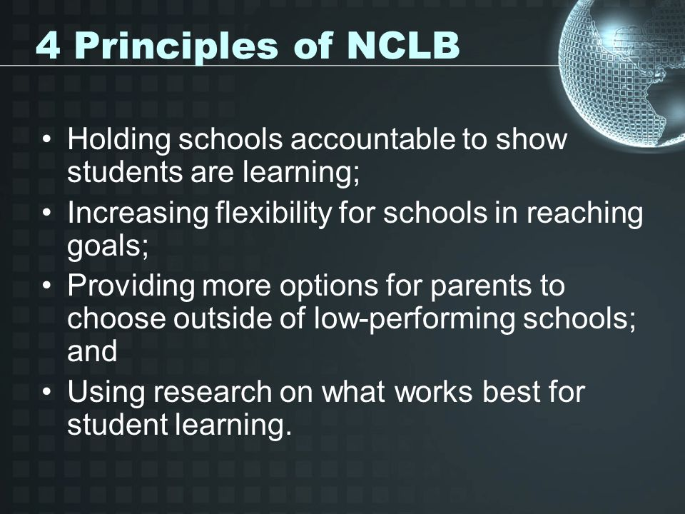 4 Principles of NCLB Holding schools accountable to show students are learning; Increasing flexibility for schools in reaching goals; Providing more options for parents to choose outside of low-performing schools; and Using research on what works best for student learning.