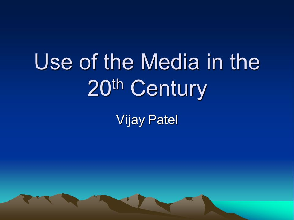Use of the Media in the 20 th Century Vijay Patel
