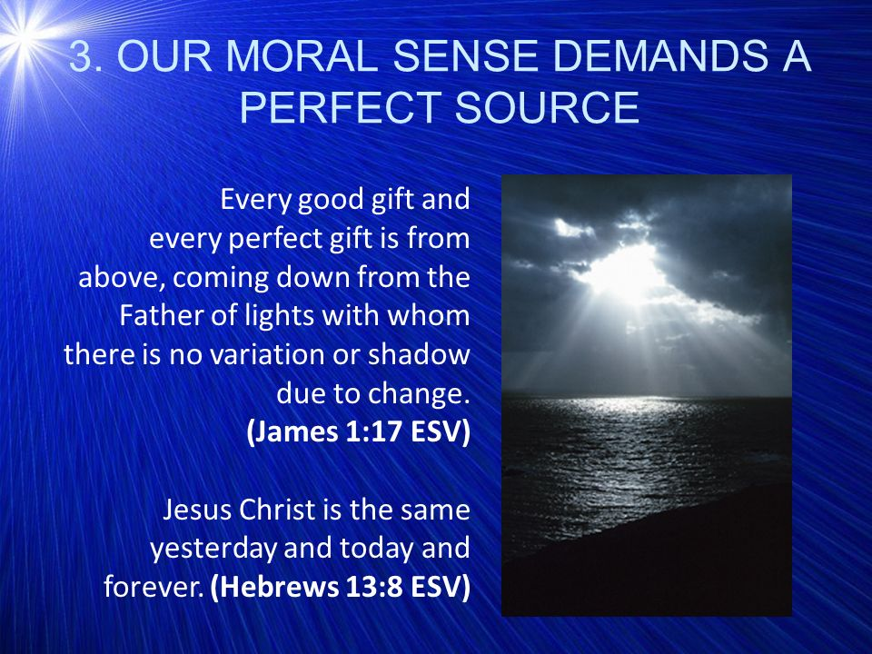 3. OUR MORAL SENSE DEMANDS A PERFECT SOURCE Every good gift and every perfect gift is from above, coming down from the Father of lights with whom ther