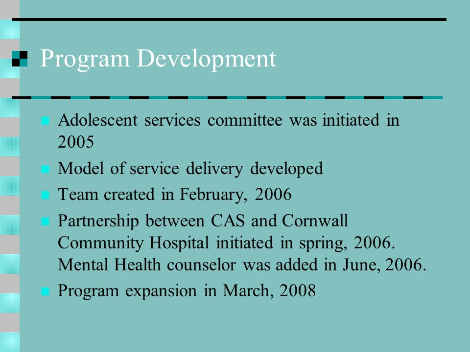 Recognizing a need for an Adolescent Program Traditional method of service delivery not effective; too diffuse Child protection workers not specialized Too many adolescents in care for too long a duration Frequent re-openings Limited coordination of community services Poor outcomes for adolescents and families