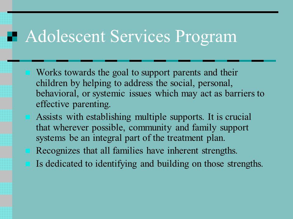The Adolescent Services Program Recognizes the distinction between parent/ adolescent conflict and bona fide child protection cases Acknowledges that