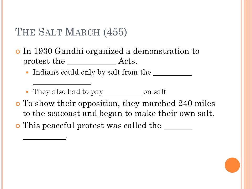 T HE S ALT M ARCH (455) In 1930 Gandhi organized a demonstration to protest the Acts. Indians could only by salt from the. They also had to pay on sal