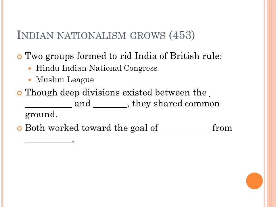 I NDIAN NATIONALISM GROWS (453) Two groups formed to rid India of British rule: Hindu Indian National Congress Muslim League Though deep divisions exi