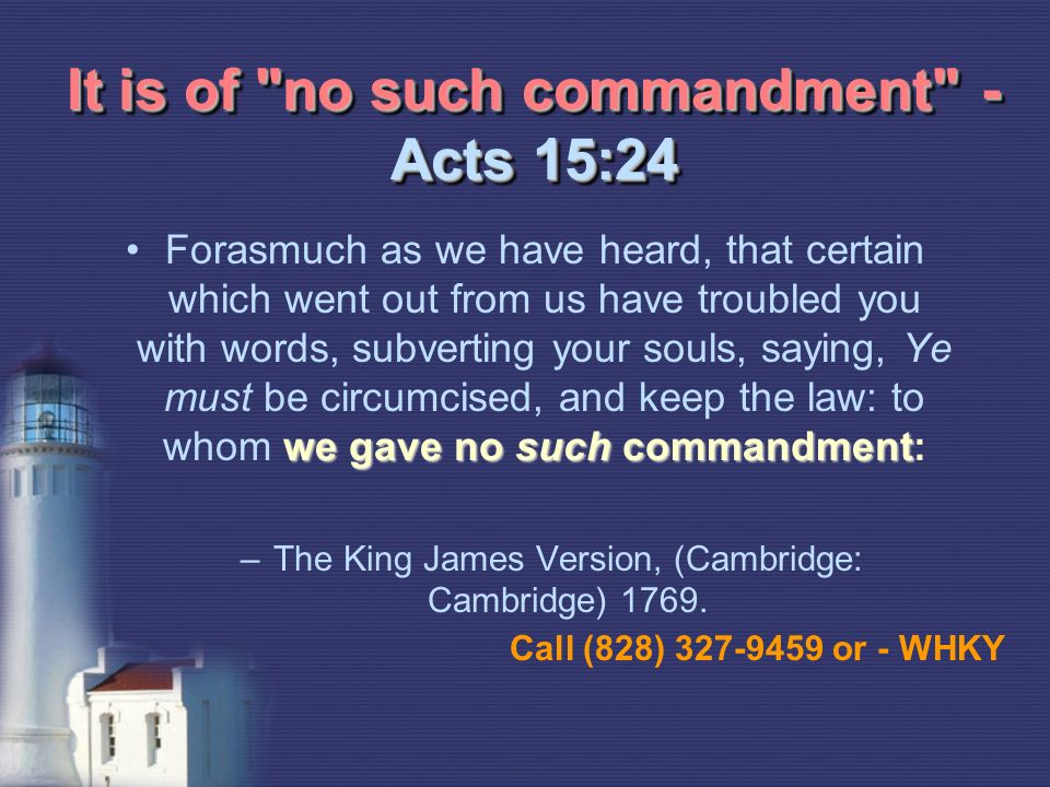 It is of no such commandment - Acts 15:24 we gave no such commandmentForasmuch as we have heard, that certain which went out from us have troubled you with words, subverting your souls, saying, Ye must be circumcised, and keep the law: to whom we gave no such commandment: –The King James Version, (Cambridge: Cambridge) 1769.