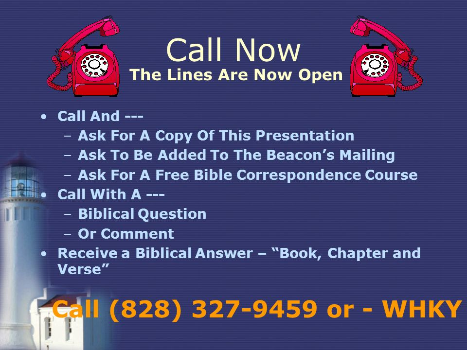 Call Now Call And --- –Ask For A Copy Of This Presentation –Ask To Be Added To The Beacons Mailing –Ask For A Free Bible Correspondence Course Call With A --- –Biblical Question –Or Comment Receive a Biblical Answer – Book, Chapter and Verse Call (828) 327-9459 or - WHKY The Lines Are Now Open