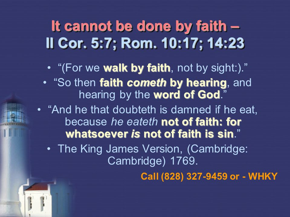 It cannot be done by faith – II Cor. 5:7; Rom.