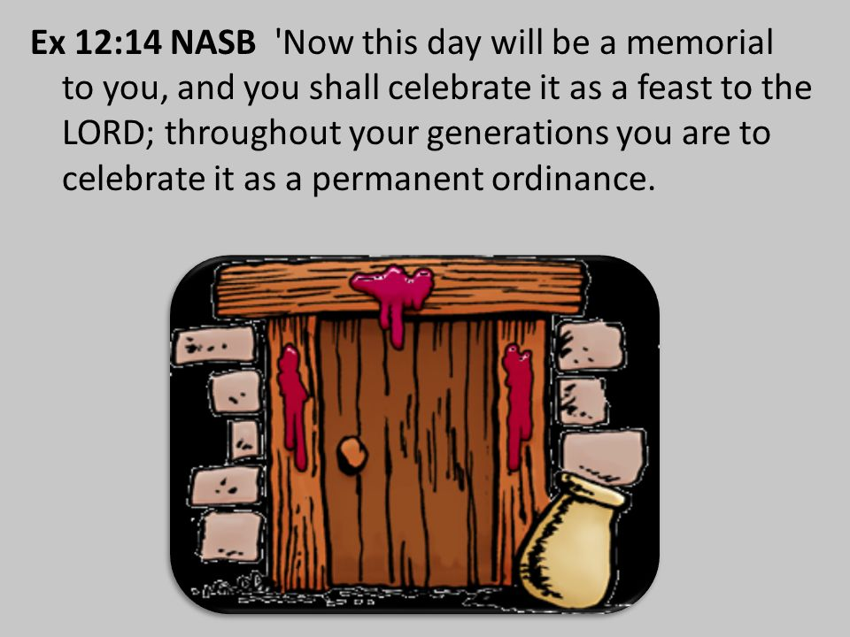 Ex 12:14 NASB Now this day will be a memorial to you, and you shall celebrate it as a feast to the LORD; throughout your generations you are to celebrate it as a permanent ordinance.