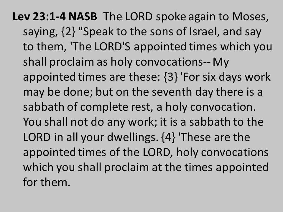 Lev 23:1-4 NASB The LORD spoke again to Moses, saying, {2} Speak to the sons of Israel, and say to them, The LORD S appointed times which you shall proclaim as holy convocations-- My appointed times are these: {3} For six days work may be done; but on the seventh day there is a sabbath of complete rest, a holy convocation.