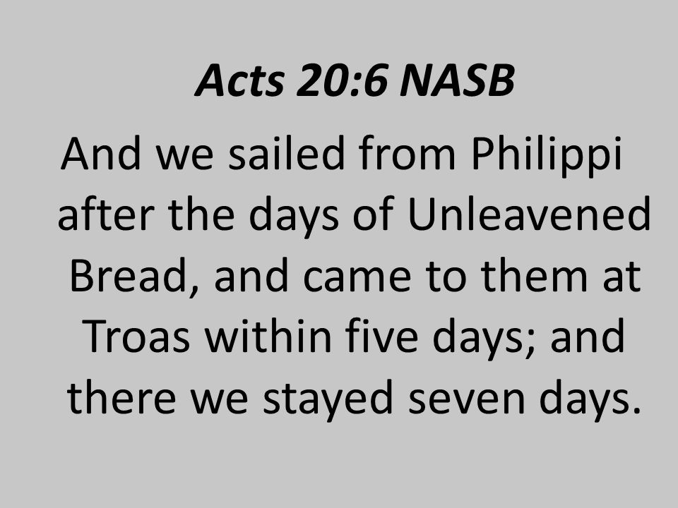 Acts 20:6 NASB And we sailed from Philippi after the days of Unleavened Bread, and came to them at Troas within five days; and there we stayed seven days.