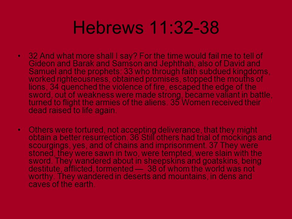 Hebrews 11:32-38 32 And what more shall I say? For the time would fail me to tell of Gideon and Barak and Samson and Jephthah, also of David and Samue
