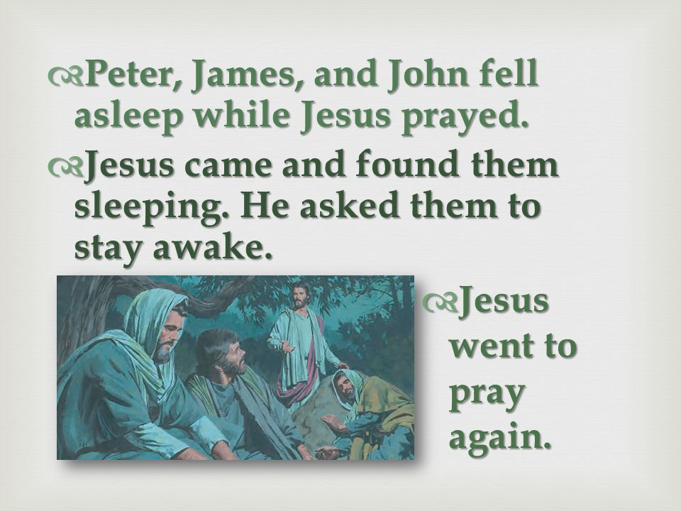 Jesus asked them to wait while He went to pray. Jesus asked them to wait while He went to pray. He knew He needed to suffer for the sins of all people
