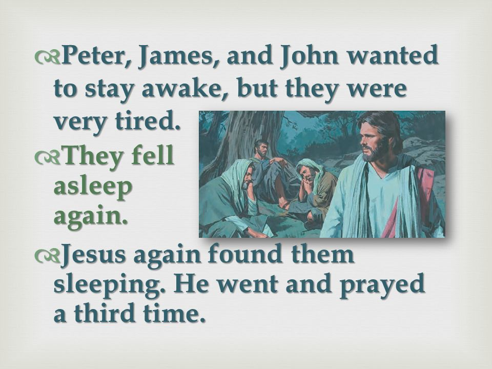 Peter, James, and John fell asleep while Jesus prayed. Peter, James, and John fell asleep while Jesus prayed. Jesus came and found them sleeping. He a