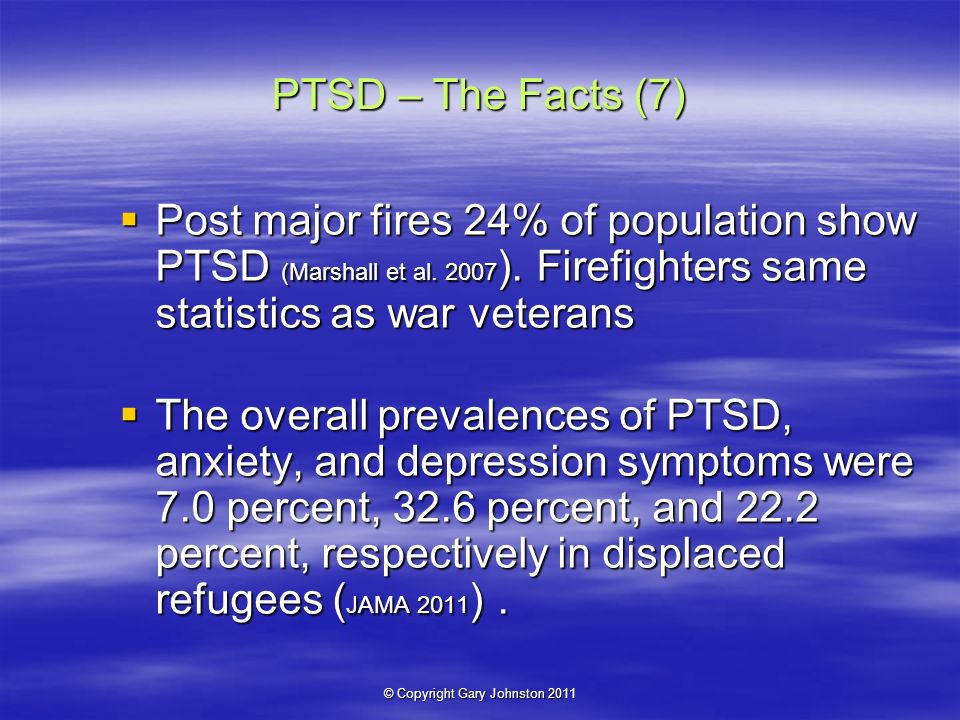 © Copyright Gary Johnston 2011 PTSD – The Facts (7) Post major fires 24% of population show PTSD (Marshall et al.