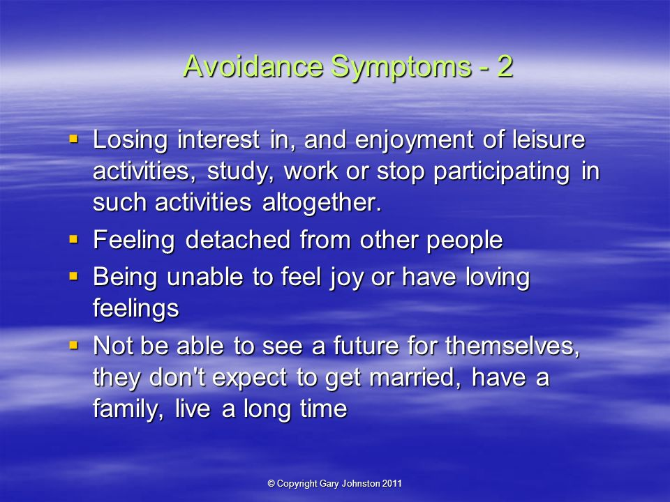 © Copyright Gary Johnston 2011 Avoidance Symptoms - 2 Losing interest in, and enjoyment of leisure activities, study, work or stop participating in such activities altogether.