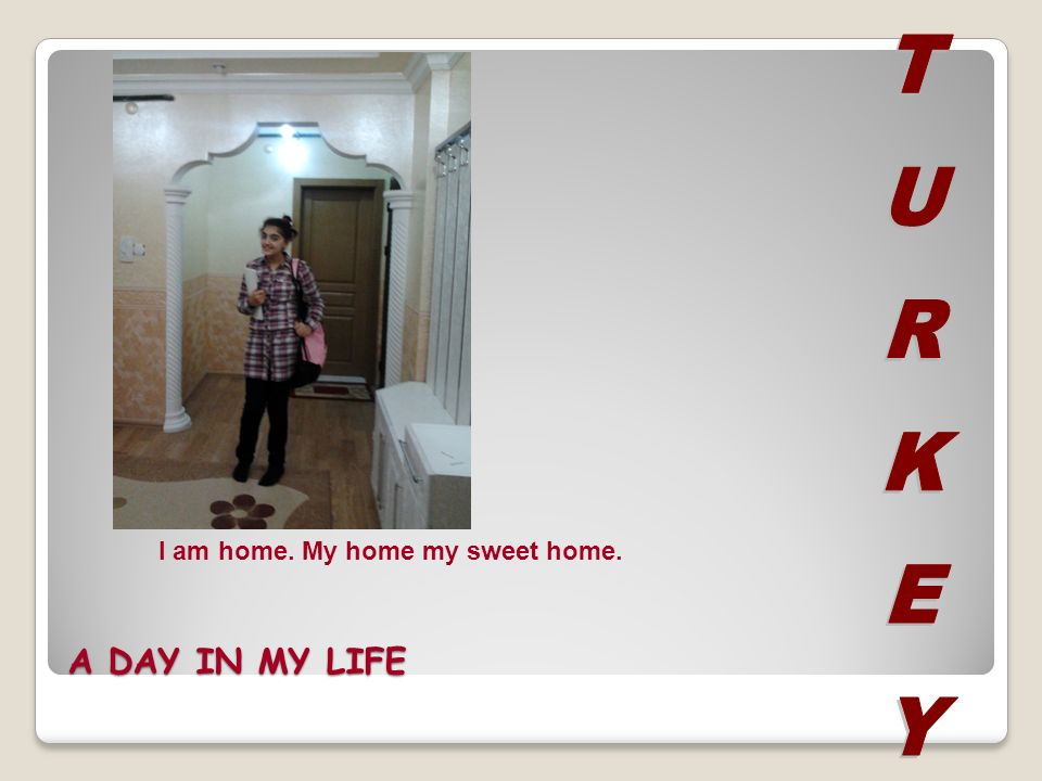A DAY IN MY LIFE I am home. My home my sweet home.