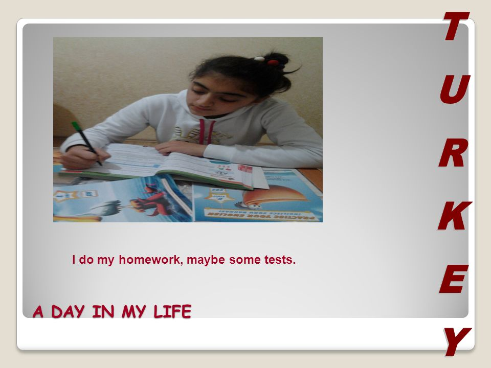 A DAY IN MY LIFE I do my homework, maybe some tests.