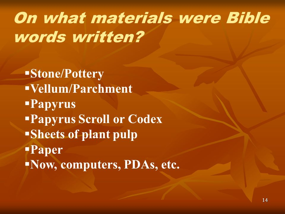 14 Stone/Pottery Vellum/Parchment Papyrus Papyrus Scroll or Codex Sheets of plant pulp Paper Now, computers, PDAs, etc. On what materials were Bible w