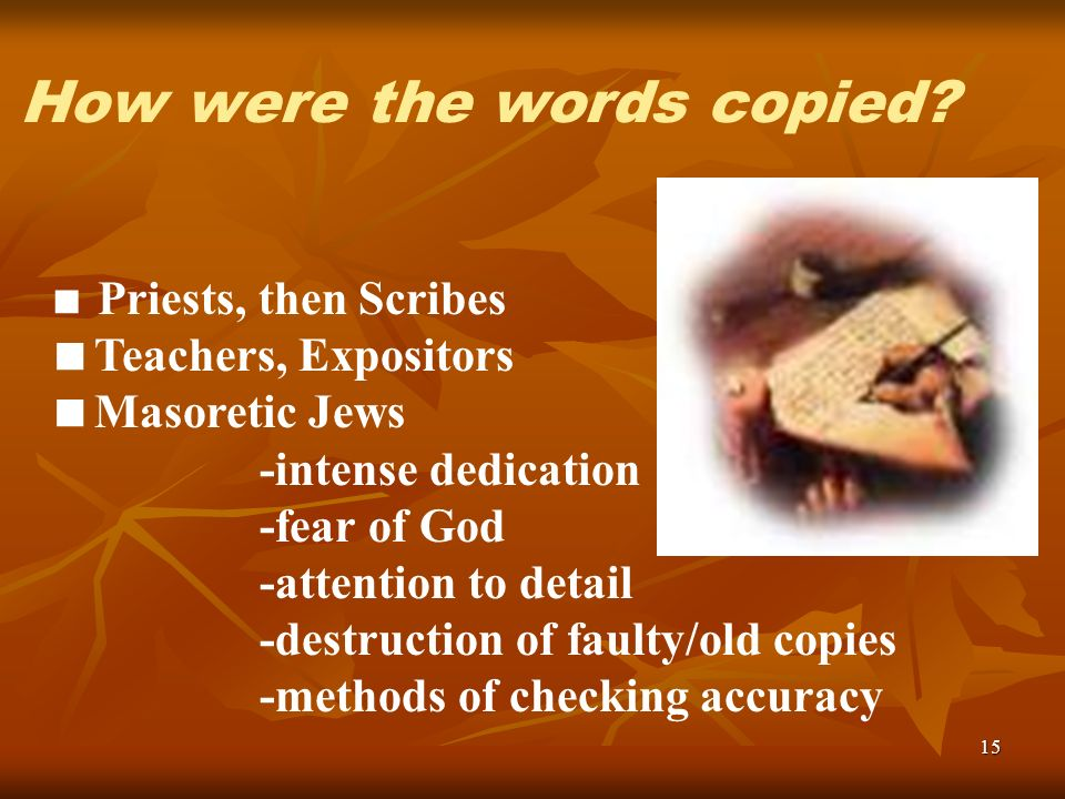 15 Priests, then Scribes Teachers, Expositors Masoretic Jews -intense dedication -fear of God -attention to detail -destruction of faulty/old copies -