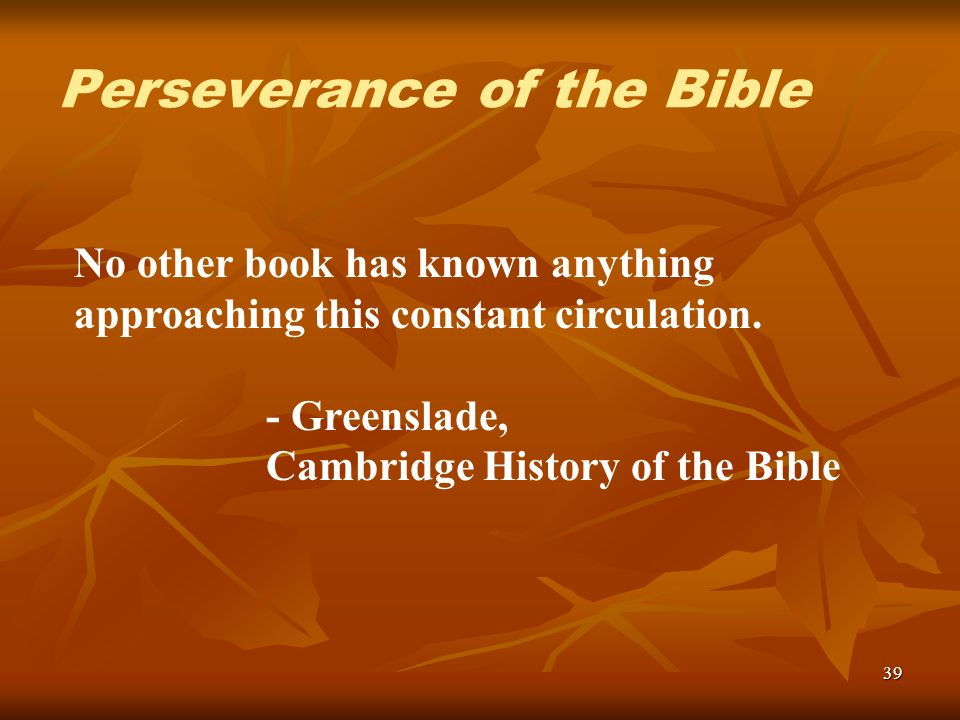 39 No other book has known anything approaching this constant circulation. - Greenslade, Cambridge History of the Bible Perseverance of the Bible