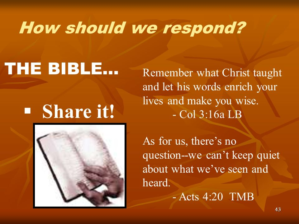 43 How should we respond? THE BIBLE… Share it! Remember what Christ taught and let his words enrich your lives and make you wise. - Col 3:16a LB As fo