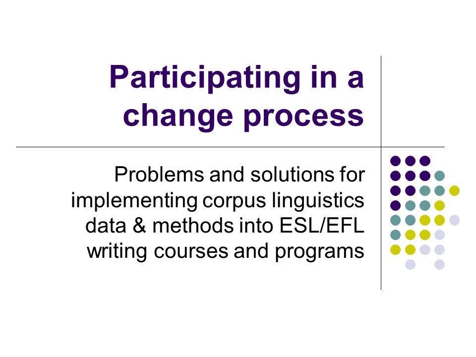 Participating in a change process Problems and solutions for implementing corpus linguistics data & methods into ESL/EFL writing courses and programs