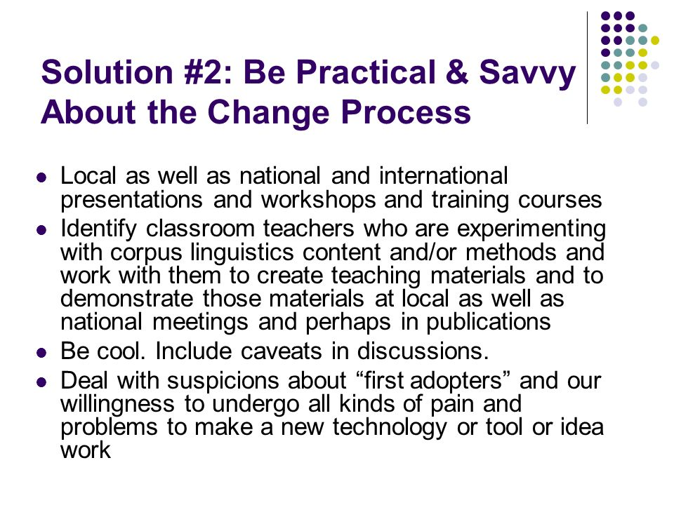 Solution #2: Be Practical & Savvy About the Change Process Local as well as national and international presentations and workshops and training course