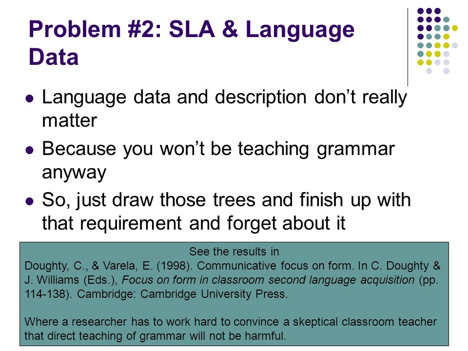 Problem #2: SLA & Language Data Language data and description dont really matter Because you wont be teaching grammar anyway So, just draw those trees and finish up with that requirement and forget about it See the results in Doughty, C., & Varela, E.