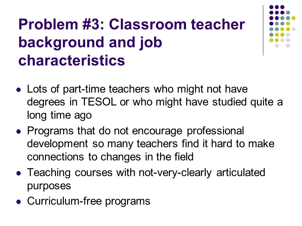 Problem #3: Classroom teacher background and job characteristics Lots of part-time teachers who might not have degrees in TESOL or who might have stud