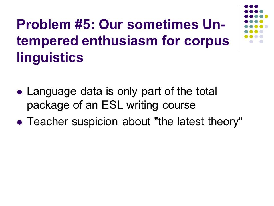 Problem #5: Our sometimes Un- tempered enthusiasm for corpus linguistics Language data is only part of the total package of an ESL writing course Teacher suspicion about the latest theory