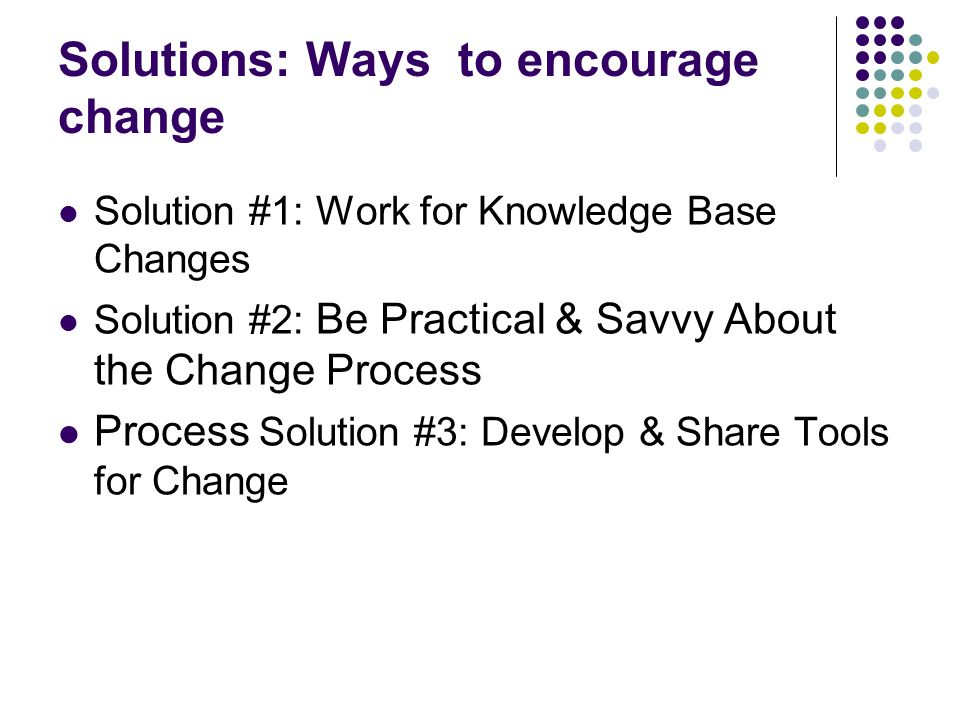 Solutions: Ways to encourage change Solution #1: Work for Knowledge Base Changes Solution #2: Be Practical & Savvy About the Change Process Process Solution #3: Develop & Share Tools for Change