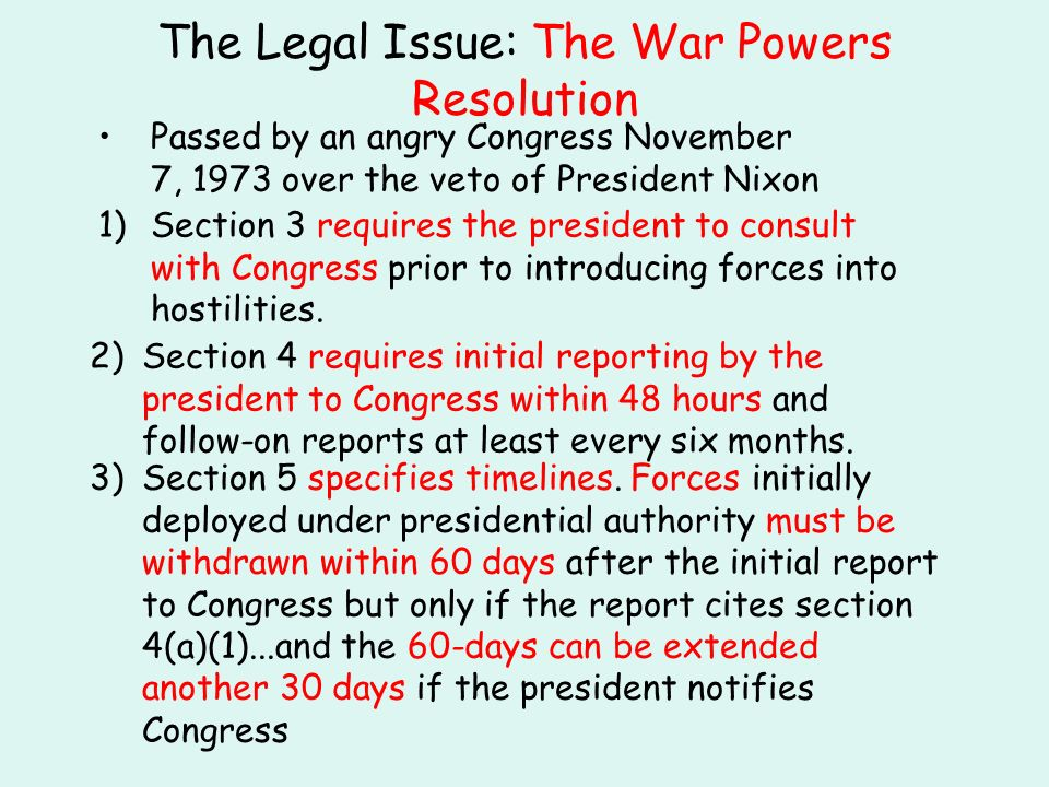 The Legal Issue: The War Powers Resolution Passed by an angry Congress November 7, 1973 over the veto of President Nixon 1)Section 3 requires the president to consult with Congress prior to introducing forces into hostilities.