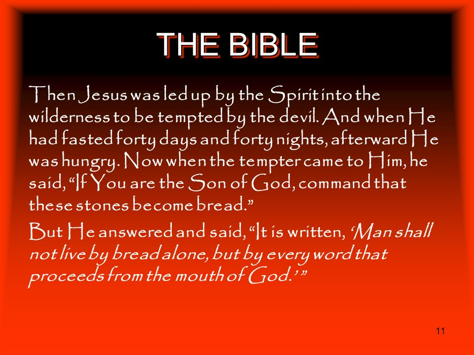 11 THE BIBLE Then Jesus was led up by the Spirit into the wilderness to be tempted by the devil. And when He had fasted forty days and forty nights, a