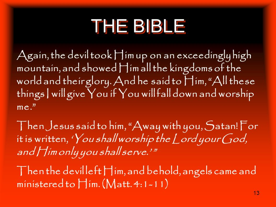 13 THE BIBLE Again, the devil took Him up on an exceedingly high mountain, and showed Him all the kingdoms of the world and their glory. And he said t